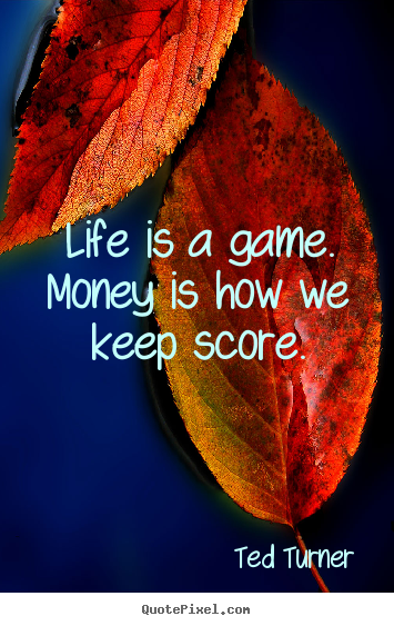 Customize picture quotes about life - Life is a game. money is how we keep score.