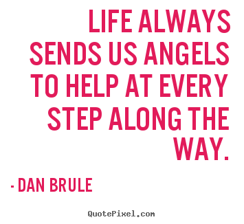 Life always sends us angels to help at every step along.. Dan Brule great life quotes