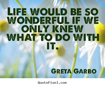 Design your own picture quotes about life - Life would be so wonderful if we only knew what to do with it.