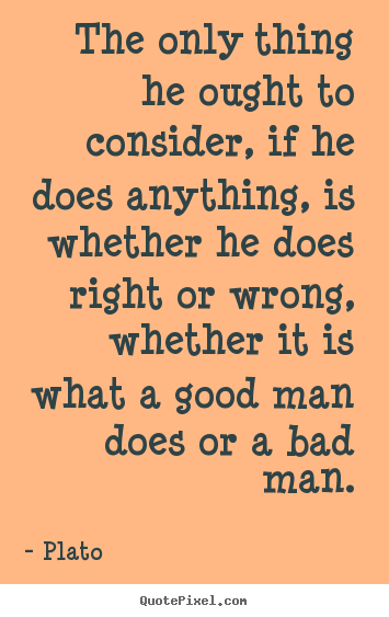 Quotes about life - The only thing he ought to consider, if he does anything, is whether..