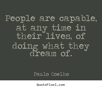 Create picture quote about life - People are capable, at any time in their..