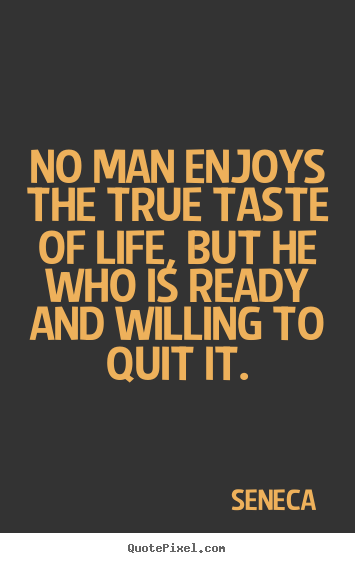 No man enjoys the true taste of life, but he who is ready and willing.. Seneca  life quotes