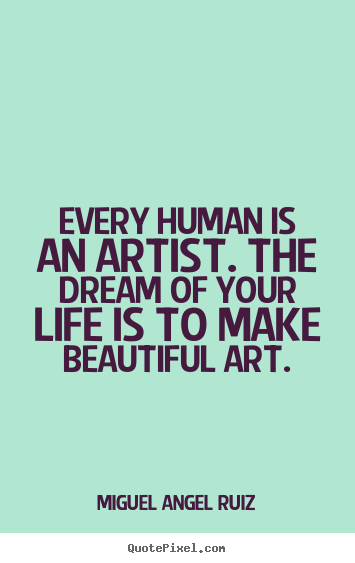 Art Quotes About Life Brilliant Life Quote  Every Human Is An Artistthe Dream Of Your Life Is