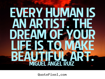 Create graphic picture quote about life - Every human is an artist. the dream of your life is to make beautiful..
