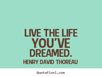 Henry David Thoreau image quote - Live the life you've dreamed. - Life quote