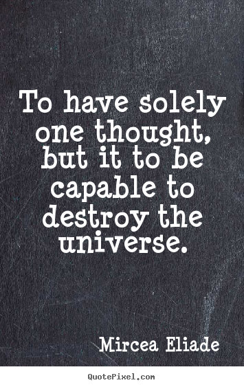Mircea Eliade picture quote - To have solely one thought, but it to be capable to destroy the universe. - Life sayings
