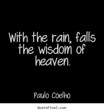 Paulo Coelho picture quotes - With the rain, falls the wisdom of heaven. - Life sayings