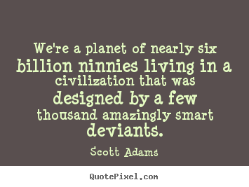 Life quotes - We're a planet of nearly six billion ninnies..