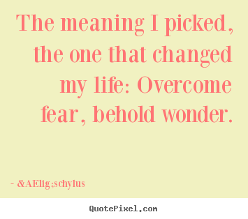 The meaning i picked, the one that changed.. Æschylus great life quotes