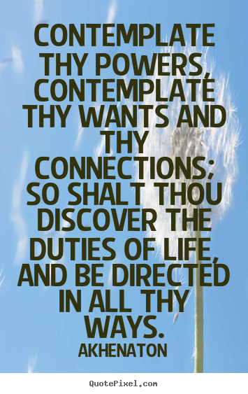 Quote about life - Contemplate thy powers, contemplate thy wants and thy connections;..