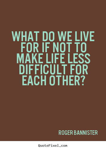 Design picture sayings about life - What do we live for if not to make life less difficult for..