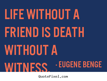 Life without a friend is death without a witness. Eugene Benge greatest life quote