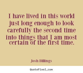 Quotes about life - I have lived in this world just long enough to look carefully..
