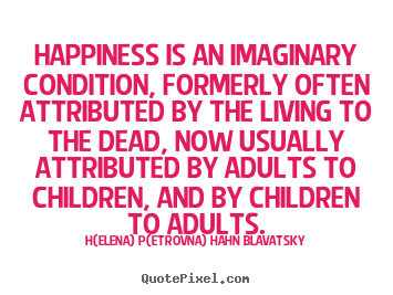 H(elena) P(etrovna) Hahn Blavatsky picture quotes - Happiness is an imaginary condition, formerly.. - Life quote