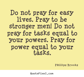 Life quotes - Do not pray for easy lives. pray to be stronger men! do not pray for..