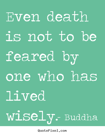 Life quotes - Even death is not to be feared by one who has lived wisely.