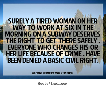 Surely a tired woman on her way to work at six in the morning on a.. George Herbert Walker Bush famous life quotes