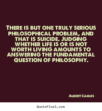 There is but one truly serious philosophical problem, and that is.. Albert Camus greatest life quotes