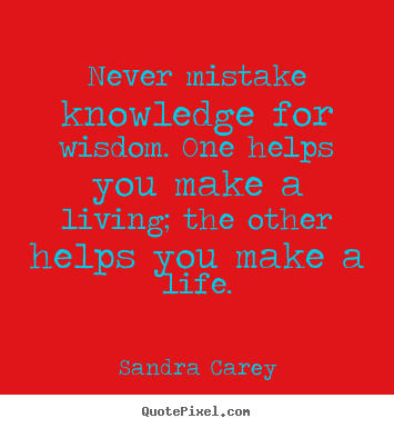 Create picture quotes about life - Never mistake knowledge for wisdom. one helps you make a living;..