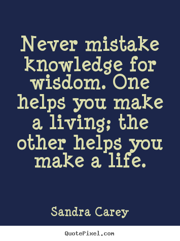 Sandra Carey image quotes - Never mistake knowledge for wisdom. one helps you make.. - Life quote