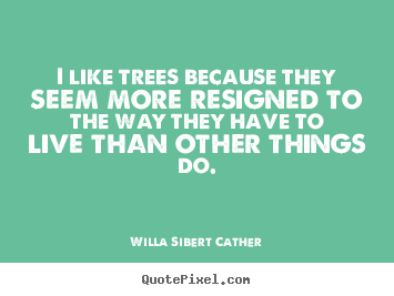 Quotes about life - I like trees because they seem more resigned..