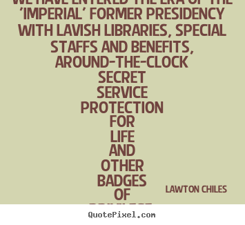 Lawton Chiles picture quotes - We have entered the era of the 'imperial' former.. - Life quote