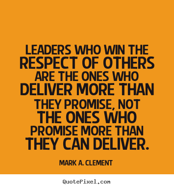 Leaders who win the respect of others are the ones who deliver more than.. Mark A. Clement great life quote
