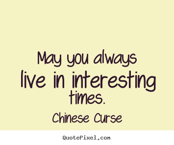 May you always live in interesting times. Chinese Curse good life quotes