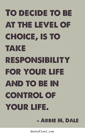 Quotes about life - To decide to be at the level of choice, is to..