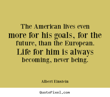 Albert Einstein picture quotes - The american lives even more for his goals, for the.. - Life quote