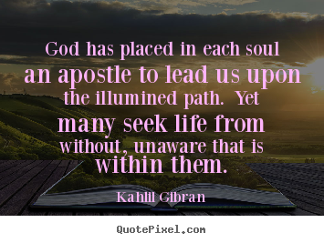 God has placed in each soul an apostle to lead us upon the illumined path... Kahlil Gibran best life quotes