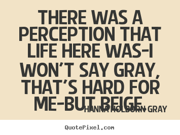 There was a perception that life here was-i won't say gray,.. Hanna Holborn Gray  life quote