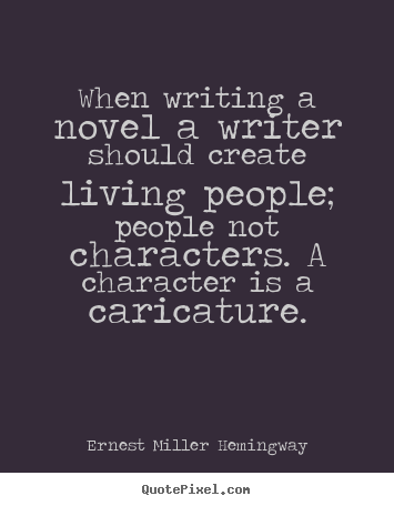 Ernest Miller Hemingway photo quotes - When writing a novel a writer should create living people; people.. - Life quotes