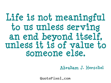 Life is not meaningful to us unless serving.. Abraham J. Herschel  life quotes
