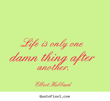 Life is only one damn thing after another. Elbert Hubbard top life quotes