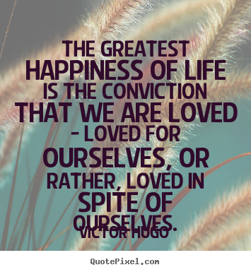 Life quote - The greatest happiness of life is the conviction that we..