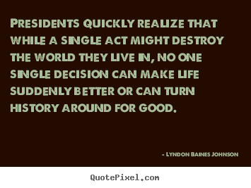 Diy picture quotes about life - Presidents quickly realize that while a single act might destroy..