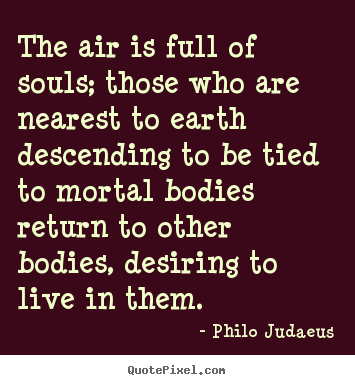 Quote about life - The air is full of souls; those who are nearest to earth descending to..