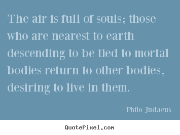 Philo Judaeus image quotes - The air is full of souls; those who are nearest.. - Life quotes