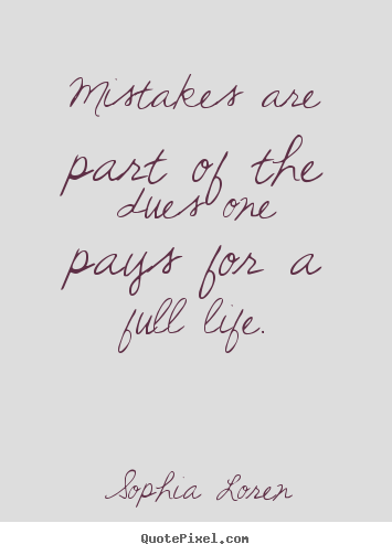 Mistakes are part of the dues one pays for a full.. Sophia Loren best life quotes