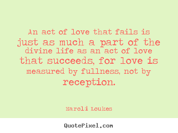Life quotes - An act of love that fails is just as much a part..
