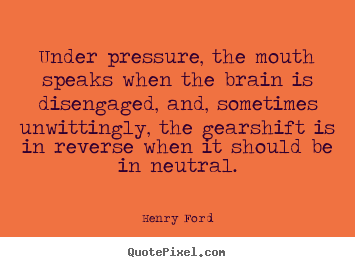 Under pressure, the mouth speaks when the brain is.. Henry Ford top life quotes