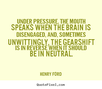 Henry Ford image quotes - Under pressure, the mouth speaks when the brain is disengaged, and,.. - Life quotes
