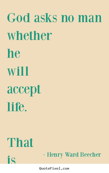 Create graphic picture quotes about life - God asks no man whether he will accept life. that is not the choice...