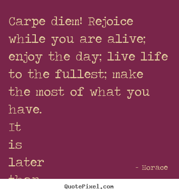 Create picture quotes about life - Carpe diem! rejoice while you are alive; enjoy the day; live life to..