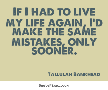 Life quotes - If i had to live my life again, i'd make the same..