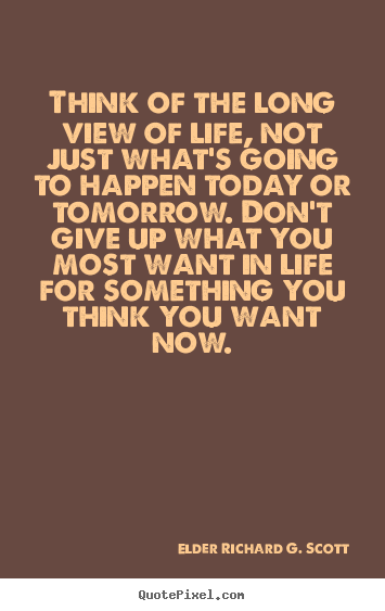 Life quote - Think of the long view of life, not just..