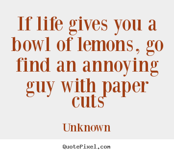 Life quotes - If life gives you a bowl of lemons, go find an..