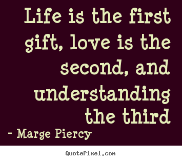 Marge Piercy poster quote - Life is the first gift, love is the second,.. - Life quote