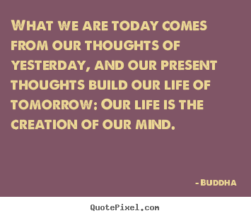 Customize picture quotes about life - What we are today comes from our thoughts of yesterday,..